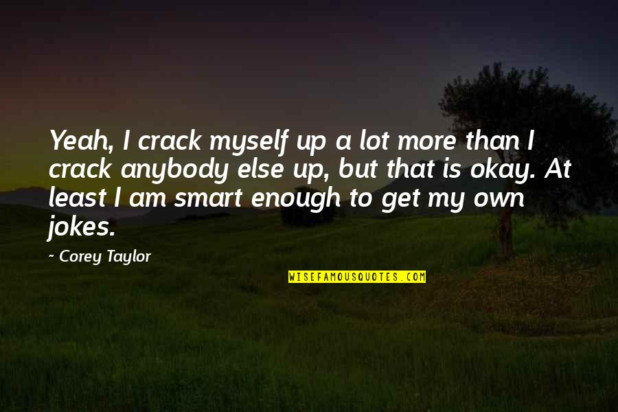 Therapeutic Alliance Quotes By Corey Taylor: Yeah, I crack myself up a lot more
