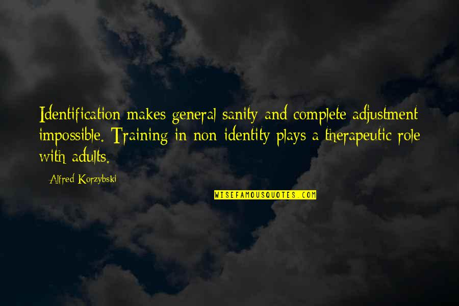 Therapeutic Quotes By Alfred Korzybski: Identification makes general sanity and complete adjustment impossible.