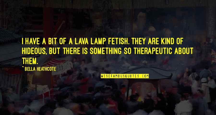 Therapeutic Quotes By Bella Heathcote: I have a bit of a lava lamp