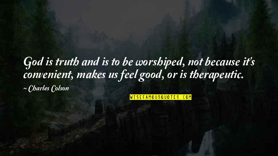 Therapeutic Quotes By Charles Colson: God is truth and is to be worshiped,