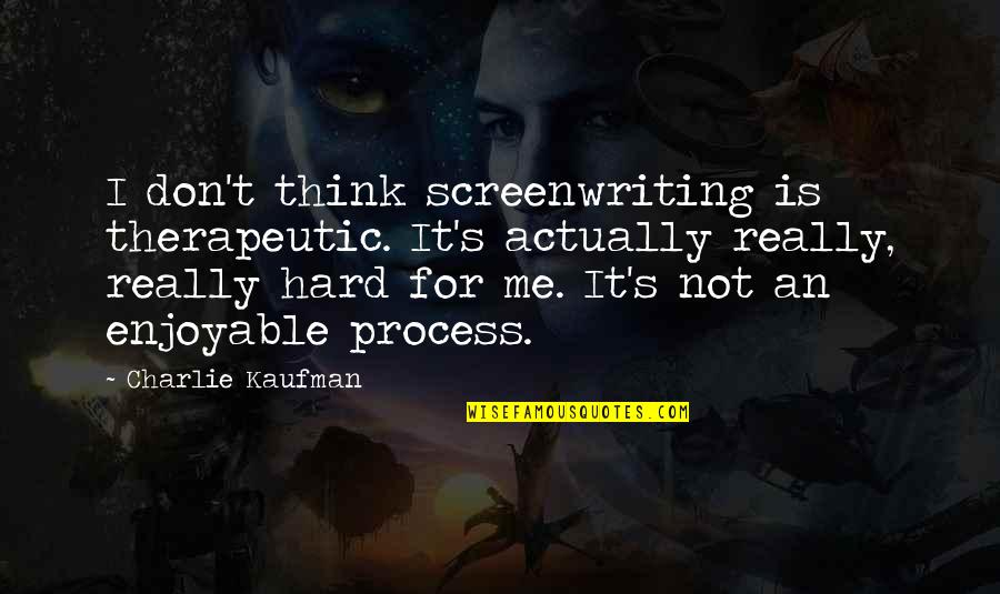 Therapeutic Quotes By Charlie Kaufman: I don't think screenwriting is therapeutic. It's actually