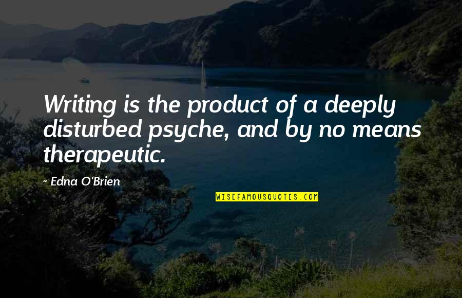 Therapeutic Quotes By Edna O'Brien: Writing is the product of a deeply disturbed