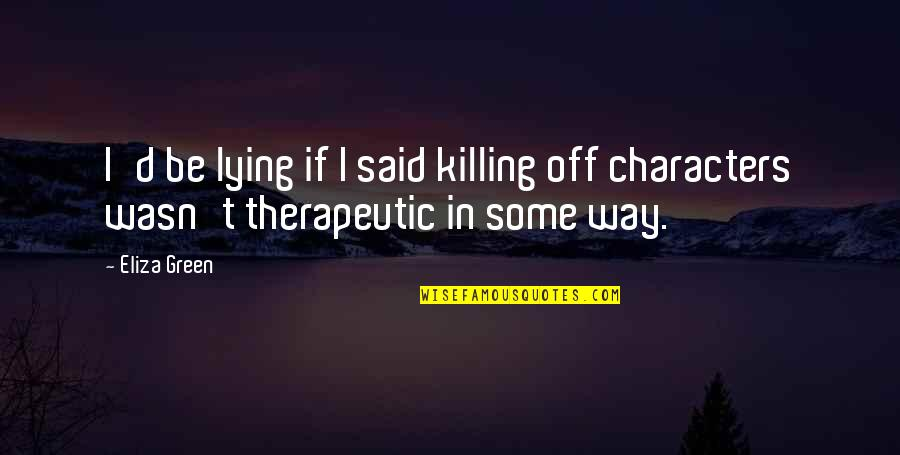 Therapeutic Quotes By Eliza Green: I'd be lying if I said killing off