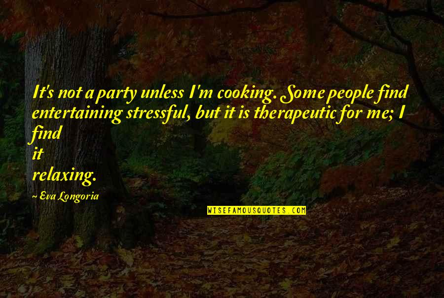 Therapeutic Quotes By Eva Longoria: It's not a party unless I'm cooking. Some