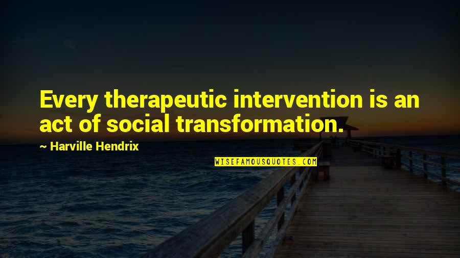 Therapeutic Quotes By Harville Hendrix: Every therapeutic intervention is an act of social