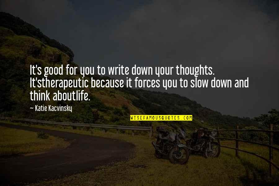 Therapeutic Quotes By Katie Kacvinsky: It's good for you to write down your