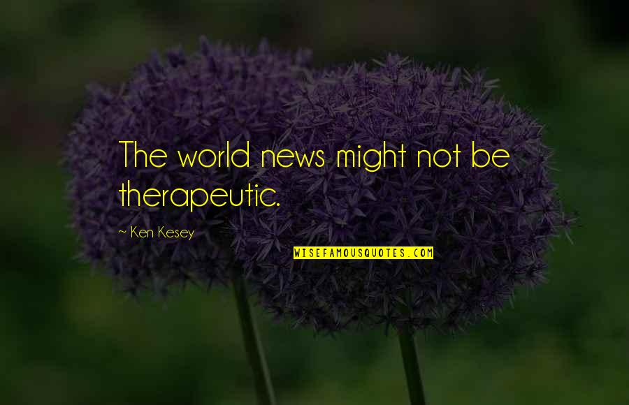 Therapeutic Quotes By Ken Kesey: The world news might not be therapeutic.