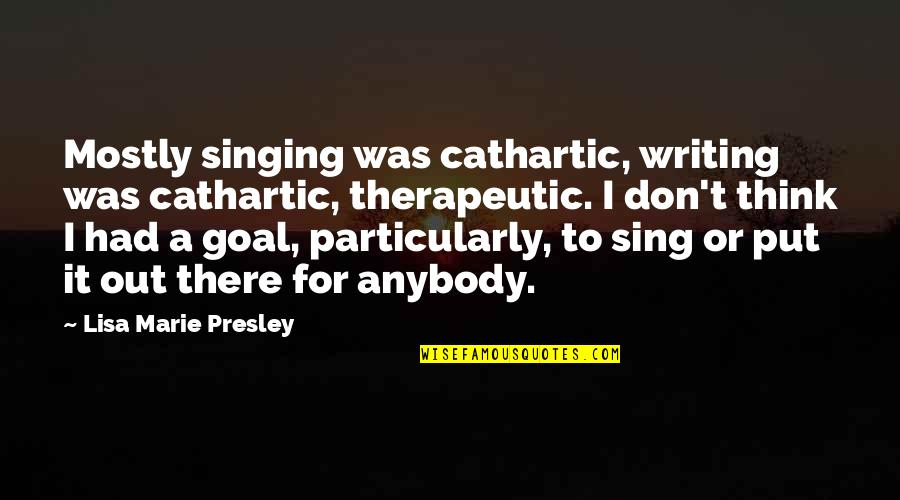 Therapeutic Quotes By Lisa Marie Presley: Mostly singing was cathartic, writing was cathartic, therapeutic.