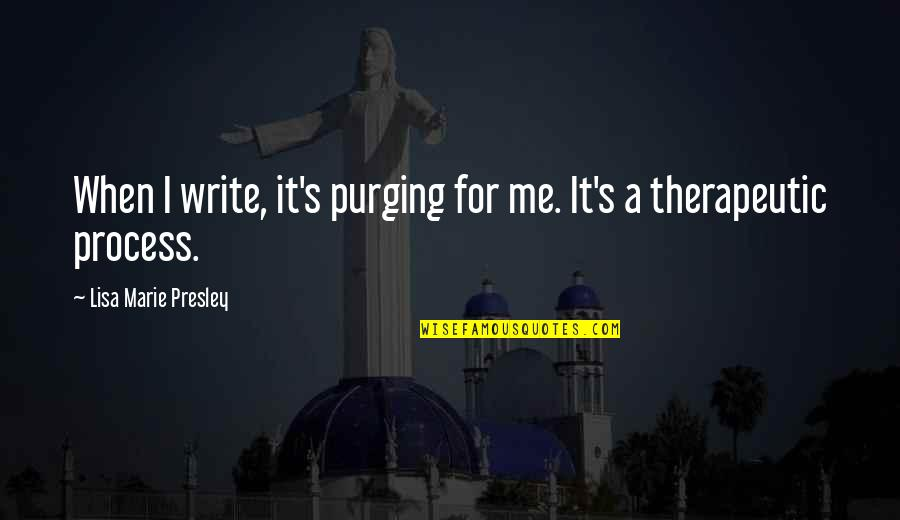 Therapeutic Quotes By Lisa Marie Presley: When I write, it's purging for me. It's