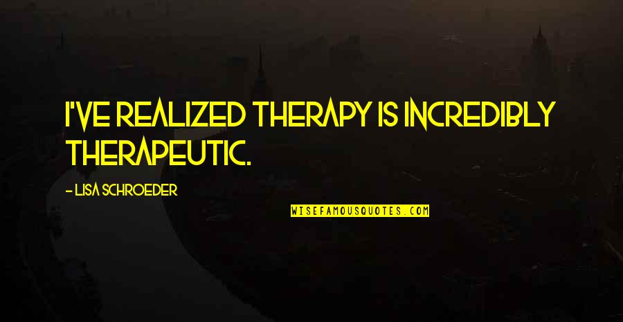 Therapeutic Quotes By Lisa Schroeder: I've realized therapy is incredibly therapeutic.