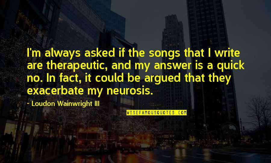 Therapeutic Quotes By Loudon Wainwright III: I'm always asked if the songs that I