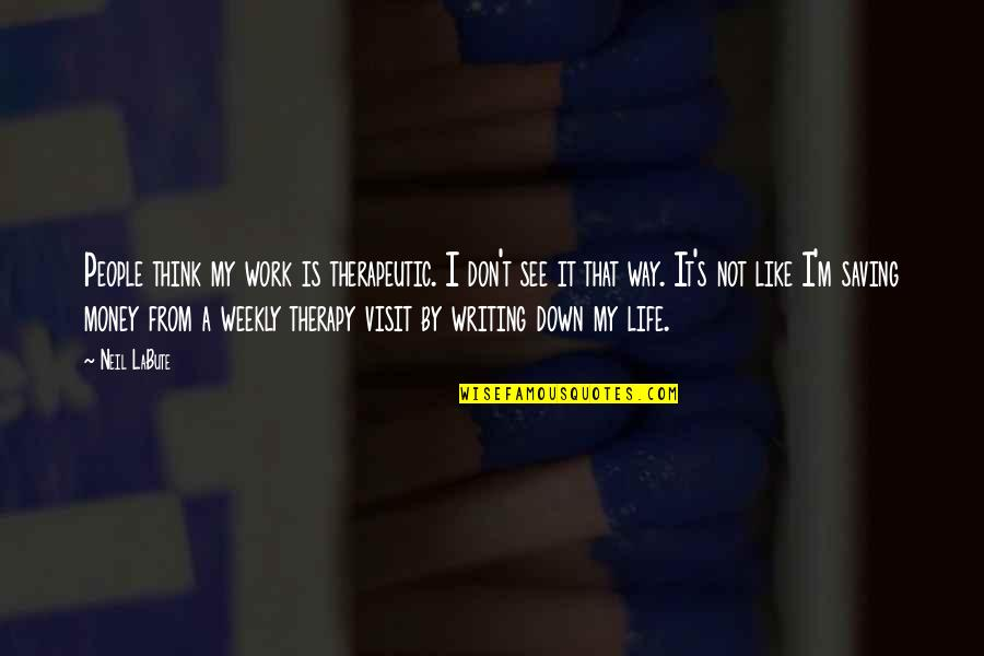 Therapeutic Quotes By Neil LaBute: People think my work is therapeutic. I don't
