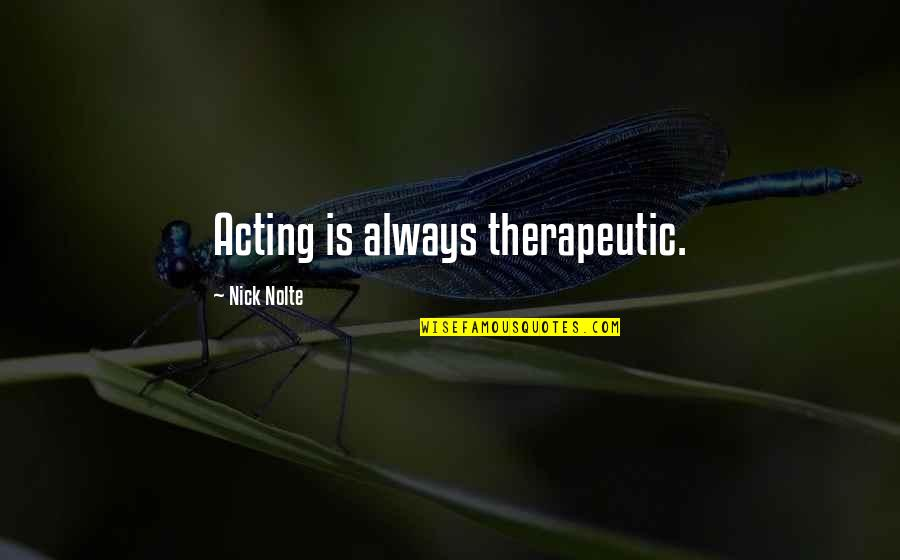 Therapeutic Quotes By Nick Nolte: Acting is always therapeutic.