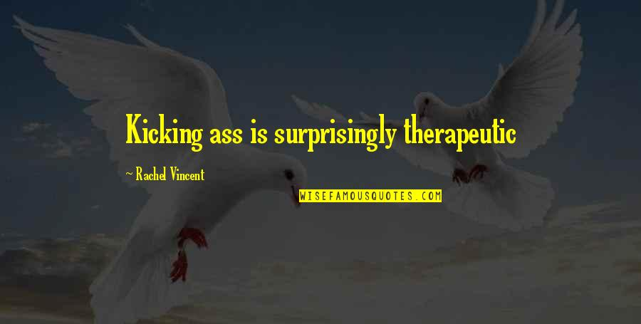 Therapeutic Quotes By Rachel Vincent: Kicking ass is surprisingly therapeutic