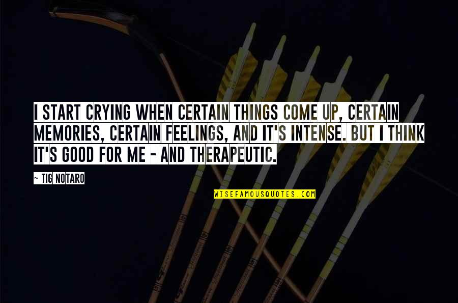 Therapeutic Quotes By Tig Notaro: I start crying when certain things come up,