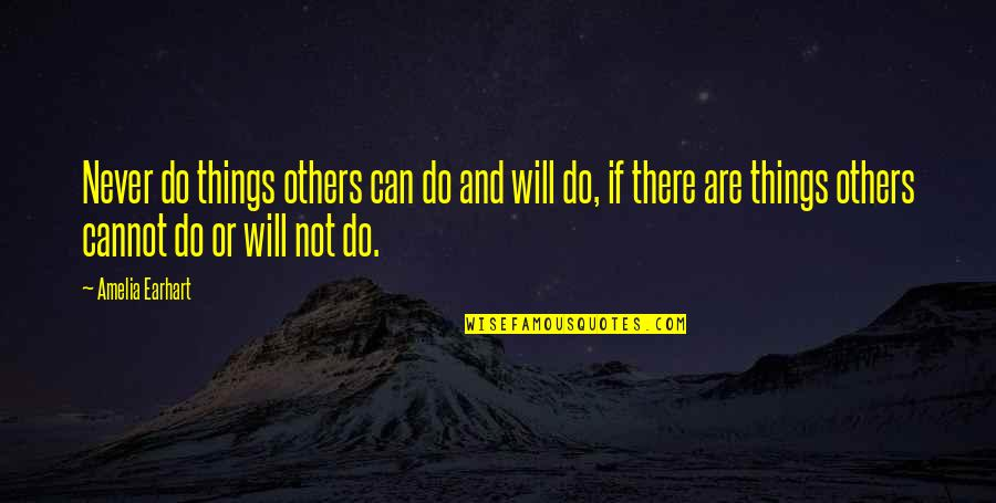 There Are Quotes By Amelia Earhart: Never do things others can do and will