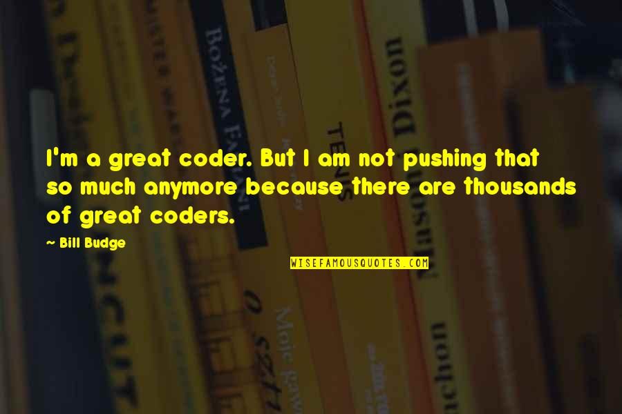 There Are Quotes By Bill Budge: I'm a great coder. But I am not
