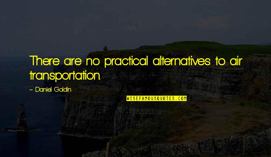 There Are Quotes By Daniel Goldin: There are no practical alternatives to air transportation.