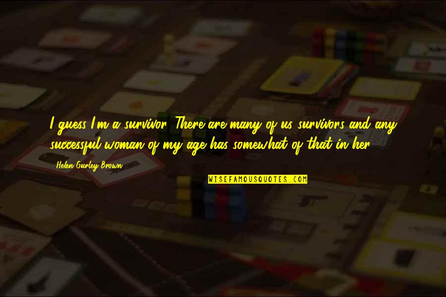There Are Quotes By Helen Gurley Brown: I guess I'm a survivor. There are many
