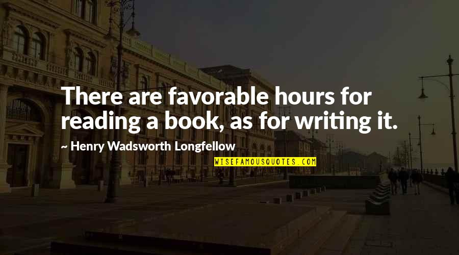 There Are Quotes By Henry Wadsworth Longfellow: There are favorable hours for reading a book,