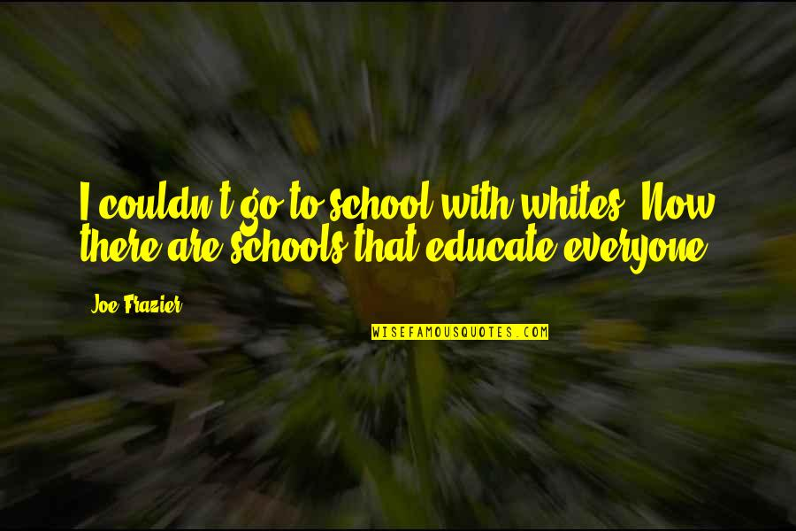 There Are Quotes By Joe Frazier: I couldn't go to school with whites. Now