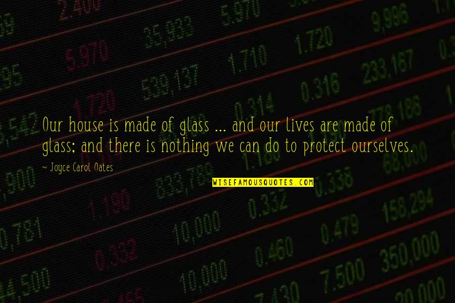 There Are Quotes By Joyce Carol Oates: Our house is made of glass ... and