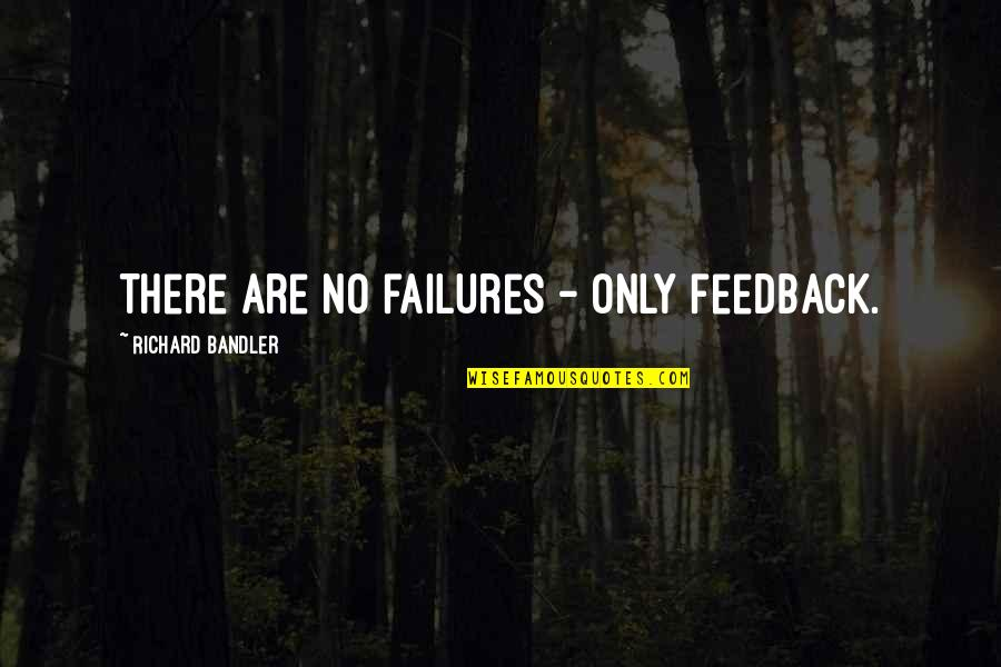 There Are Quotes By Richard Bandler: There are no failures - only feedback.