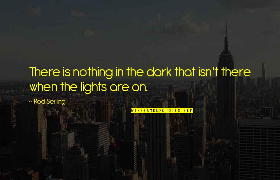 There Are Quotes By Rod Serling: There is nothing in the dark that isn't
