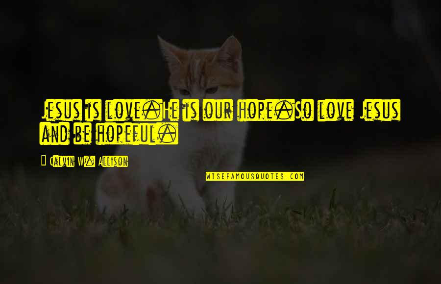 There Is Hope In Jesus Quotes By Calvin W. Allison: Jesus is love.He is our hope.So love Jesus