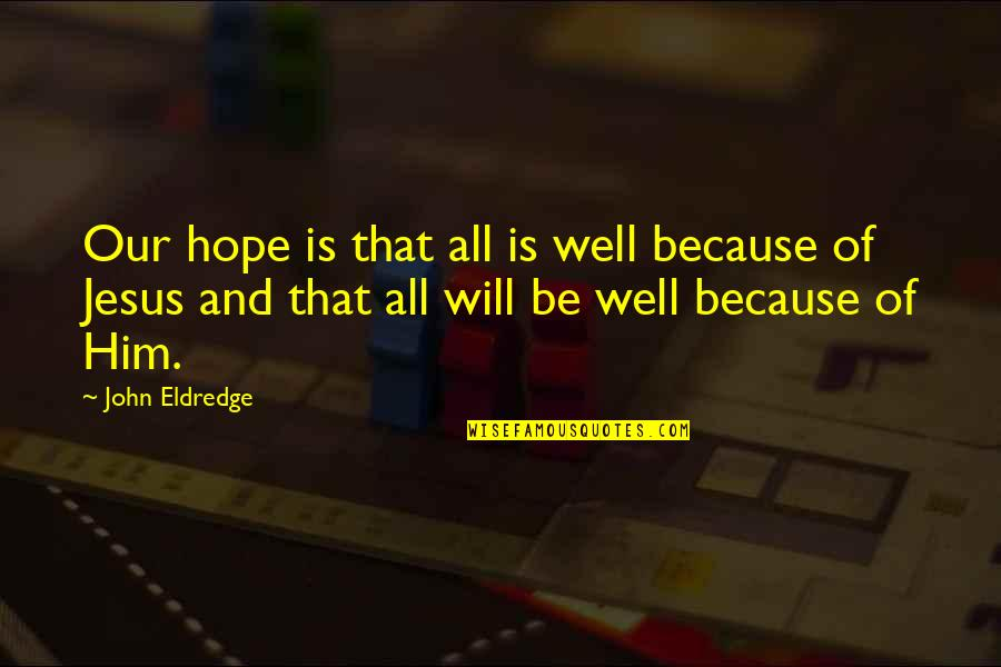 There Is Hope In Jesus Quotes By John Eldredge: Our hope is that all is well because
