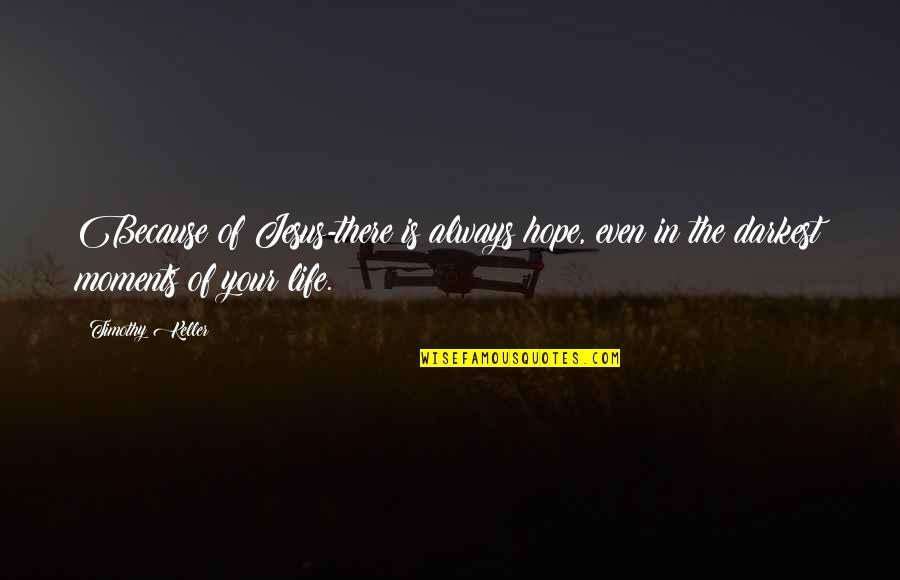 There Is Hope In Jesus Quotes By Timothy Keller: Because of Jesus-there is always hope, even in