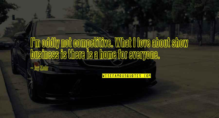 There Is Love For Everyone Quotes By Jay Mohr: I'm oddly not competitive. What I love about
