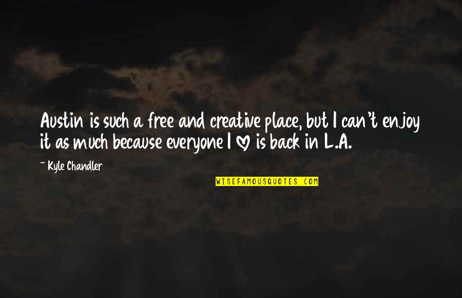 There Is Love For Everyone Quotes By Kyle Chandler: Austin is such a free and creative place,
