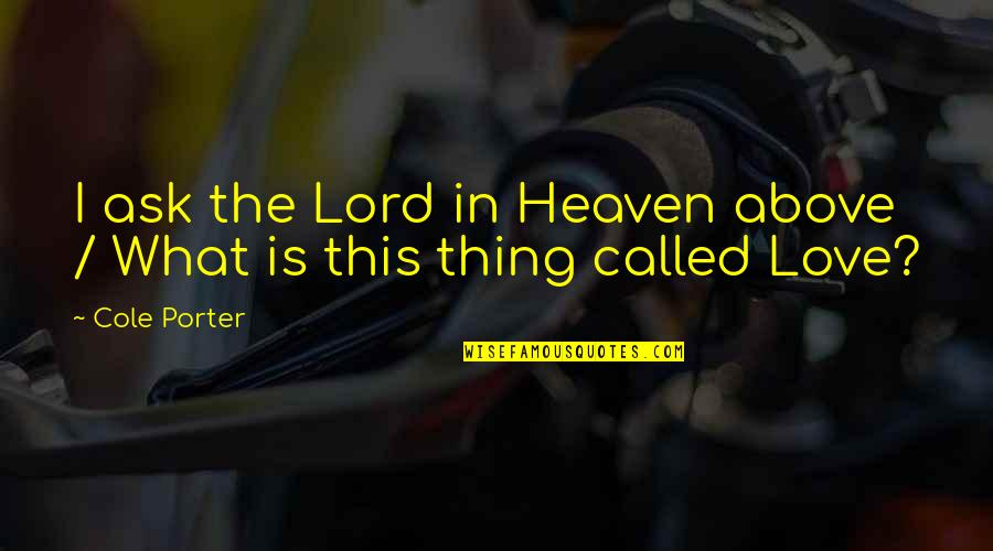 There Is No Such Thing Called Love Quotes By Cole Porter: I ask the Lord in Heaven above /