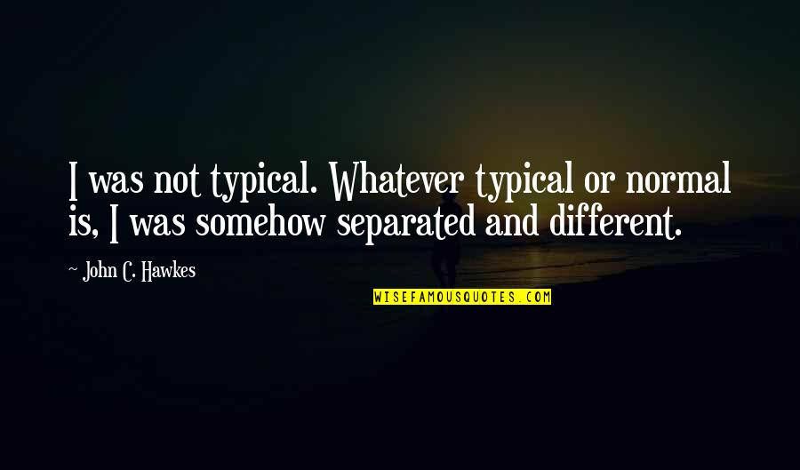 There Is No Such Thing Called Love Quotes By John C. Hawkes: I was not typical. Whatever typical or normal