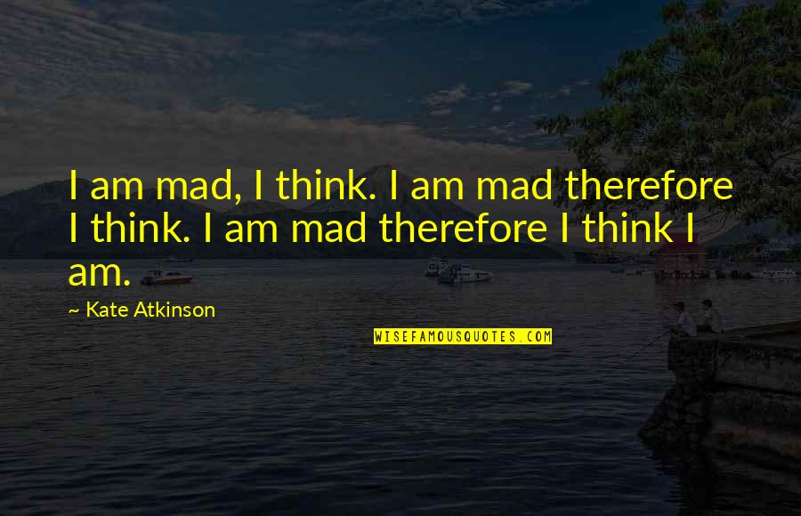 There Is Nothing Called True Love Quotes By Kate Atkinson: I am mad, I think. I am mad