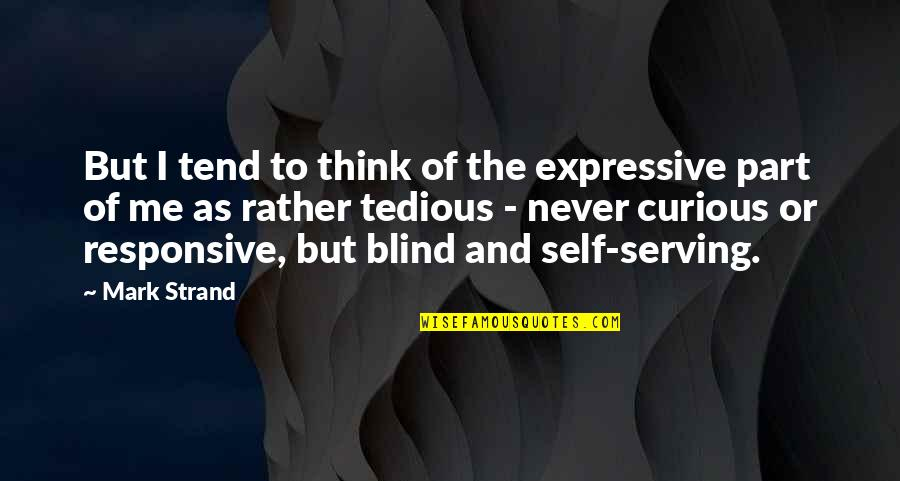 There Is Nothing Called True Love Quotes By Mark Strand: But I tend to think of the expressive