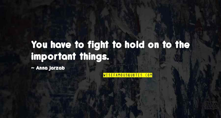 There More Important Things Life Quotes By Anna Jarzab: You have to fight to hold on to
