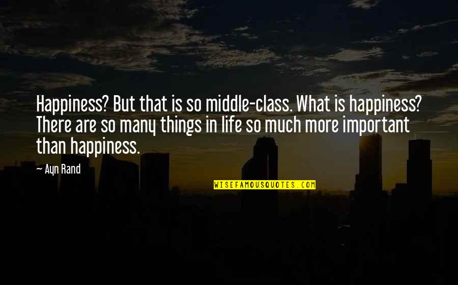 There More Important Things Life Quotes By Ayn Rand: Happiness? But that is so middle-class. What is