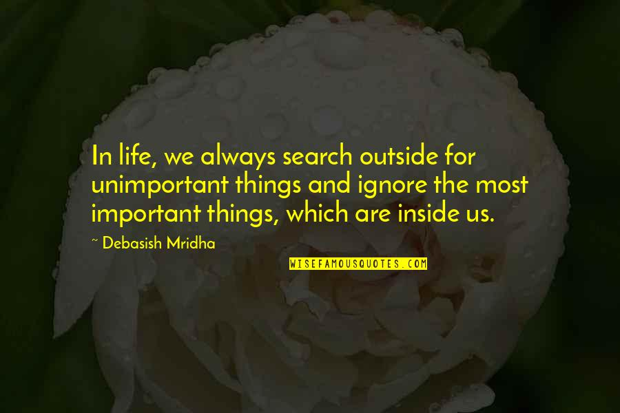 There More Important Things Life Quotes By Debasish Mridha: In life, we always search outside for unimportant