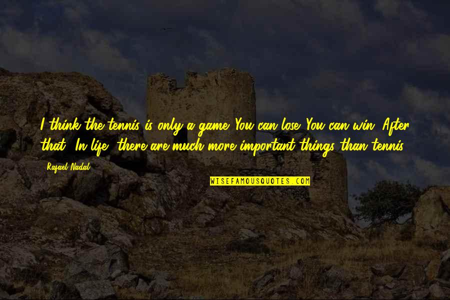 There More Important Things Life Quotes By Rafael Nadal: I think the tennis is only a game.