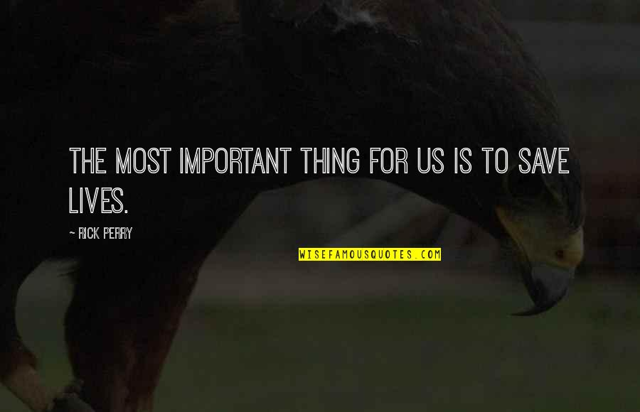There More Important Things Life Quotes By Rick Perry: The most important thing for us is to