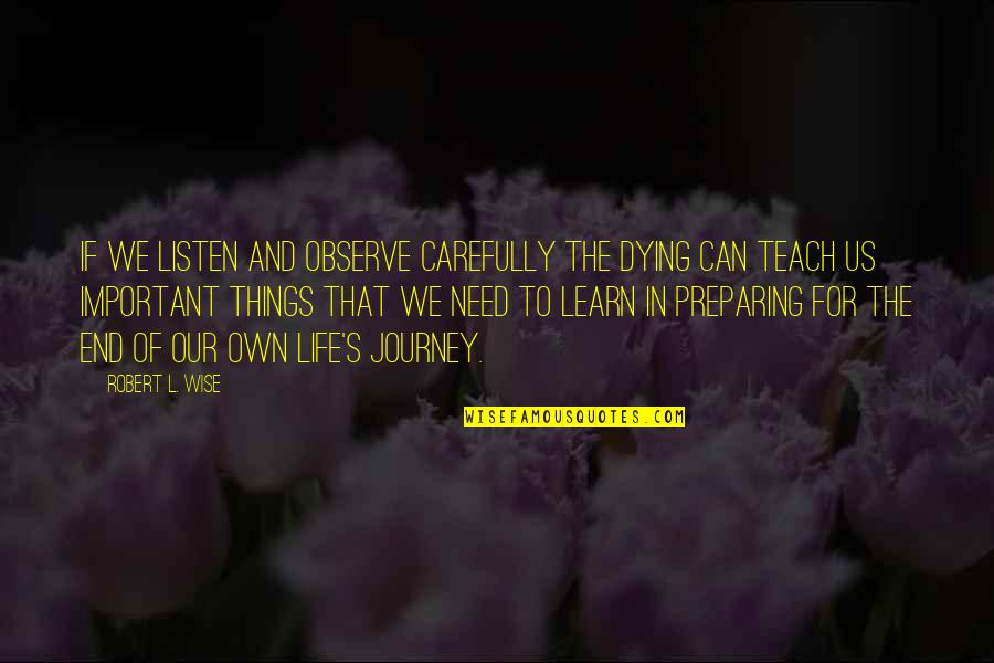 There More Important Things Life Quotes By Robert L. Wise: If we listen and observe carefully the dying