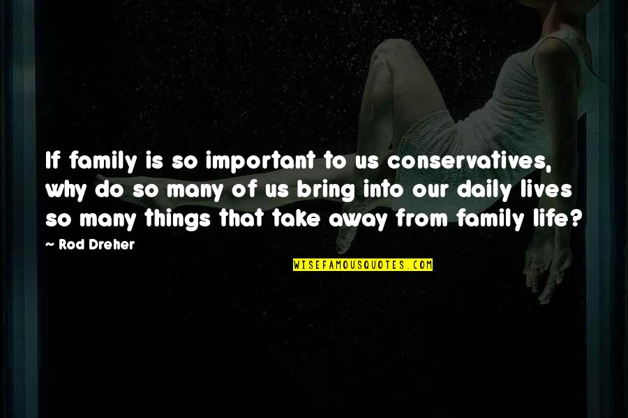 There More Important Things Life Quotes By Rod Dreher: If family is so important to us conservatives,