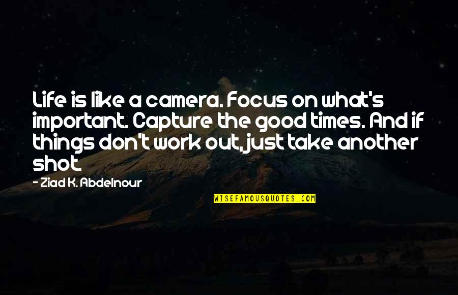 There More Important Things Life Quotes By Ziad K. Abdelnour: Life is like a camera. Focus on what's