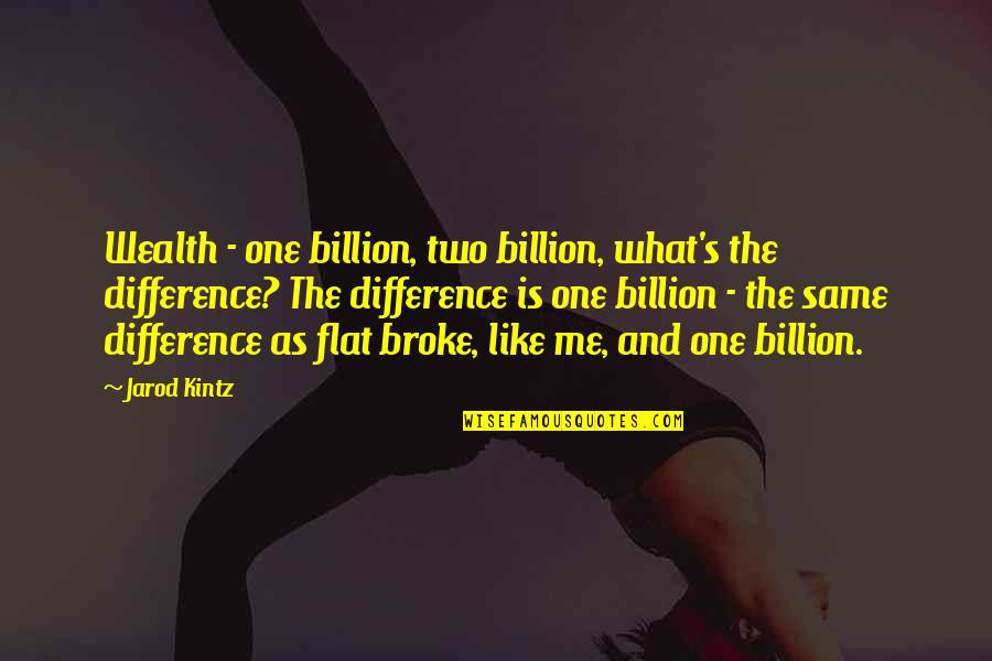 There No One Like Me Quotes By Jarod Kintz: Wealth - one billion, two billion, what's the
