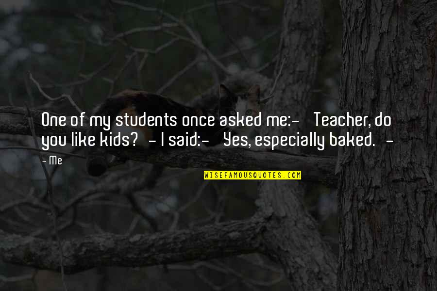 There No One Like Me Quotes By Me: One of my students once asked me:-' Teacher,