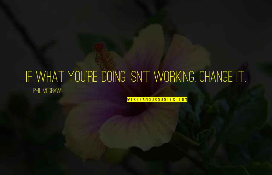 Thereremained Quotes By Phil McGraw: If what you're doing isn't working, change it.
