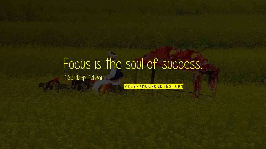 Thereremained Quotes By Sandeep Kakkar: Focus is the soul of success.