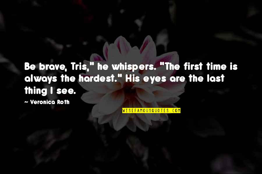 """There's Always A First Time Quotes By Veronica Roth: Be brave, Tris,"""" he whispers. """"The first time"""